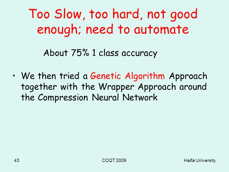 Haifa UniversityCOQT 200943 Too Slow, too hard, not good enough; need to automate We then tried a Genetic Algorithm Approach together with the Wrapper Approach around the Compression Neural Network About 75% 1 class accuracy