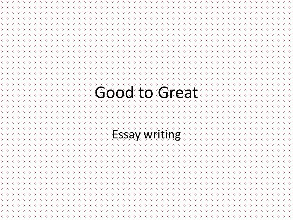 Good To Great Essay Writing Three Minute Pause What Makes A Good   Good To Great Essay Writing