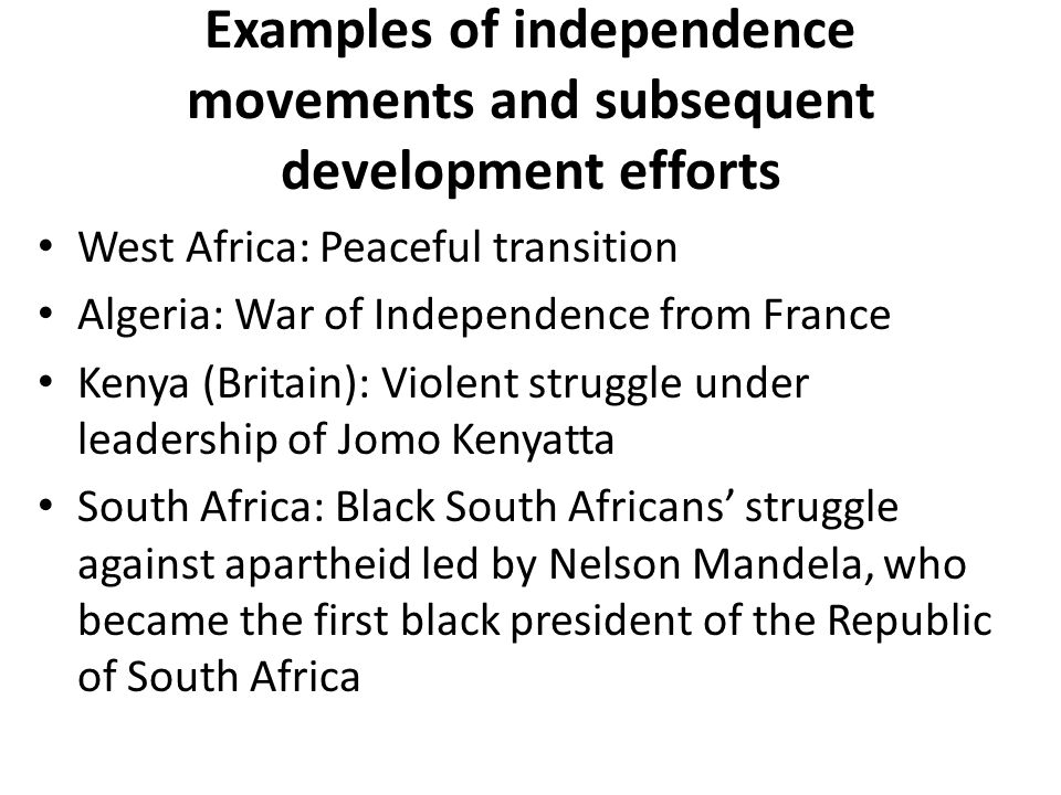 Examples of independence movements and subsequent development efforts West Africa: Peaceful transition Algeria: War of Independence from France Kenya (Britain): Violent struggle under leadership of Jomo Kenyatta South Africa: Black South Africans' struggle against apartheid led by Nelson Mandela, who became the first black president of the Republic of South Africa