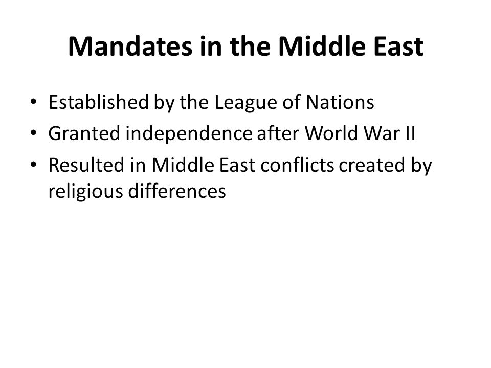 Mandates in the Middle East Established by the League of Nations Granted independence after World War II Resulted in Middle East conflicts created by religious differences