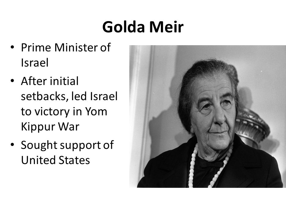 Golda Meir Prime Minister of Israel After initial setbacks, led Israel to victory in Yom Kippur War Sought support of United States