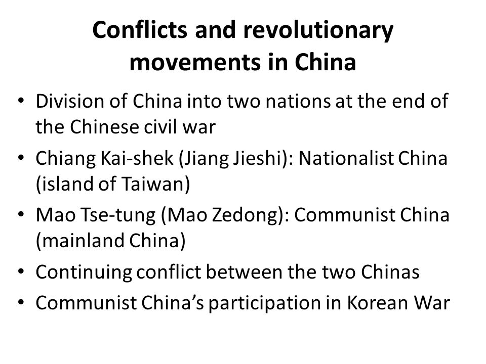 Conflicts and revolutionary movements in China Division of China into two nations at the end of the Chinese civil war Chiang Kai-shek (Jiang Jieshi): Nationalist China (island of Taiwan) Mao Tse-tung (Mao Zedong): Communist China (mainland China) Continuing conflict between the two Chinas Communist China's participation in Korean War