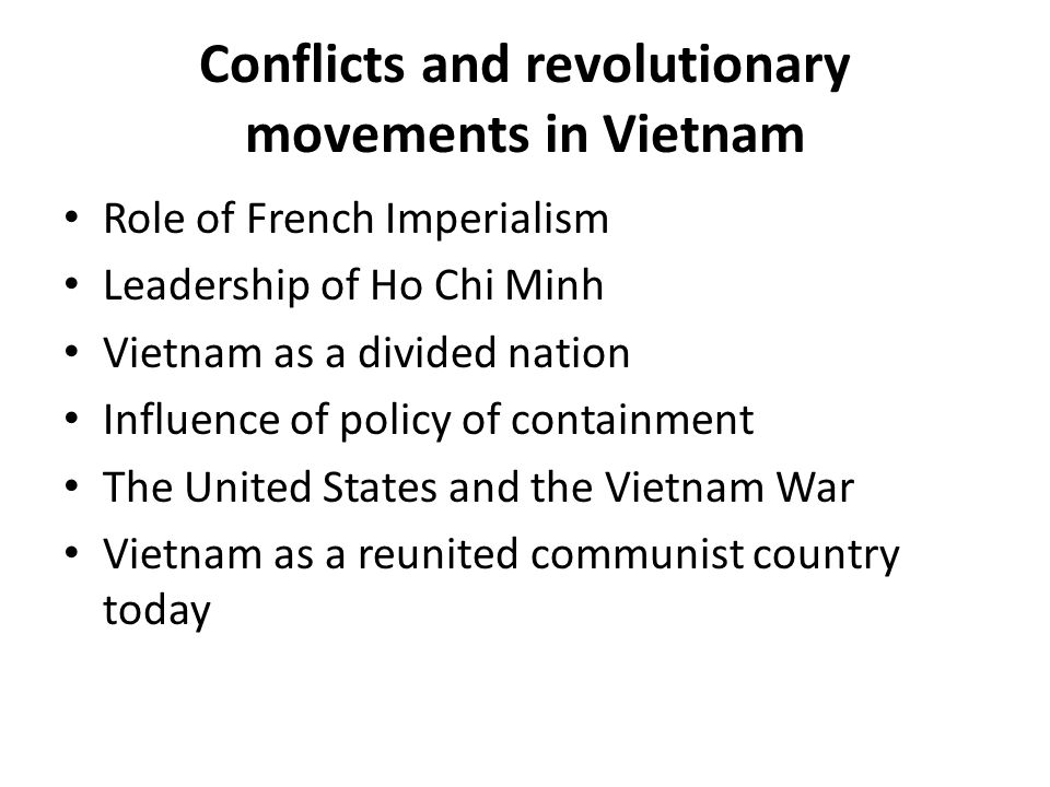 Conflicts and revolutionary movements in Vietnam Role of French Imperialism Leadership of Ho Chi Minh Vietnam as a divided nation Influence of policy of containment The United States and the Vietnam War Vietnam as a reunited communist country today