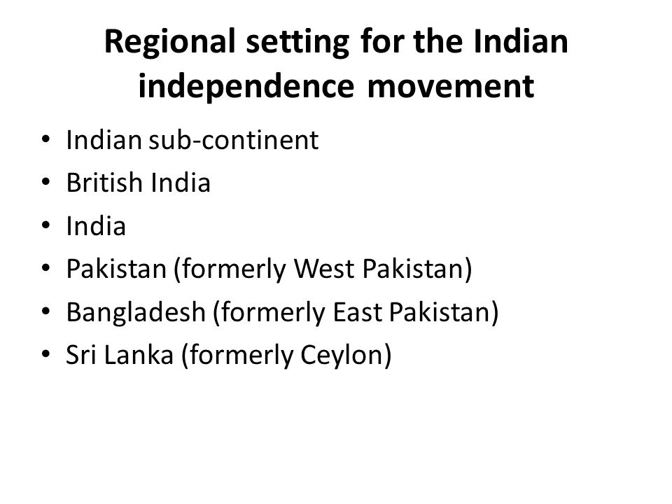 Regional setting for the Indian independence movement Indian sub-continent British India India Pakistan (formerly West Pakistan) Bangladesh (formerly East Pakistan) Sri Lanka (formerly Ceylon)