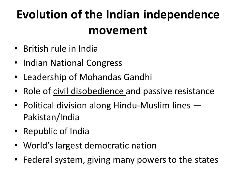 Evolution of the Indian independence movement British rule in India Indian National Congress Leadership of Mohandas Gandhi Role of civil disobedience and passive resistance Political division along Hindu-Muslim lines — Pakistan/India Republic of India World's largest democratic nation Federal system, giving many powers to the states