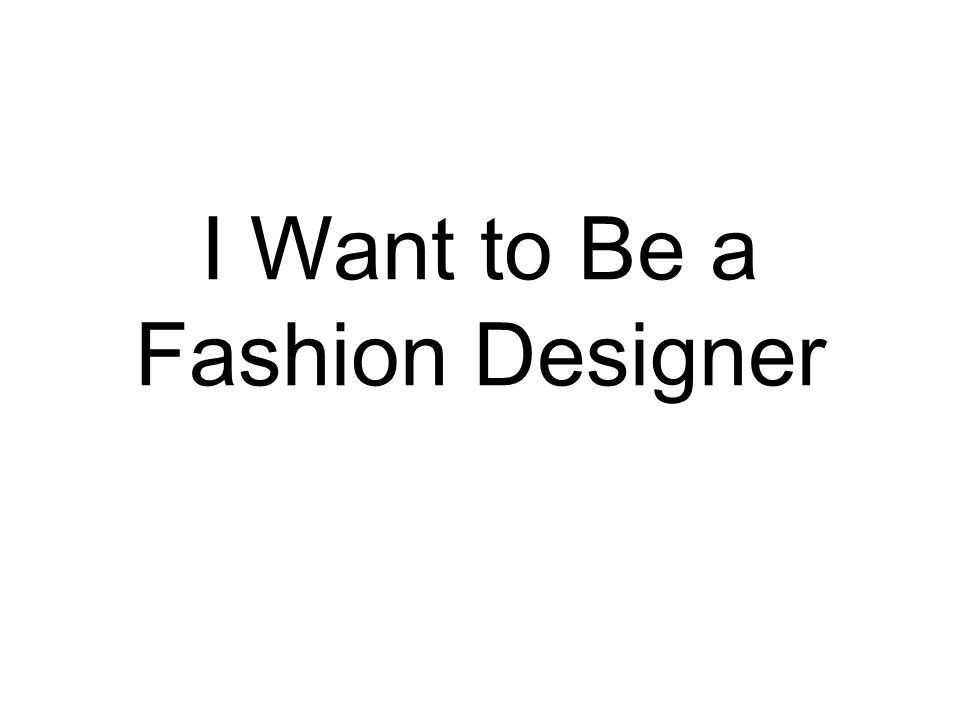 I Want To Be A Fashion Designer I Want To Be I Want To Be A Scientist Ppt Download