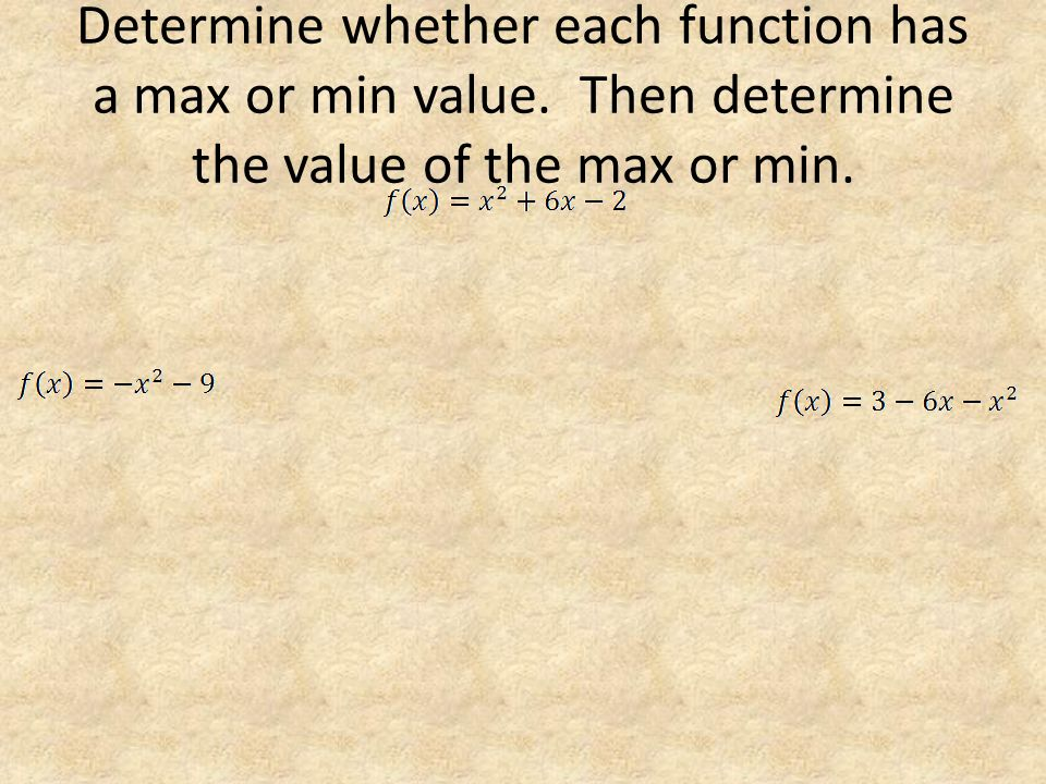 Determine whether each function has a max or min value. Then determine the value of the max or min.