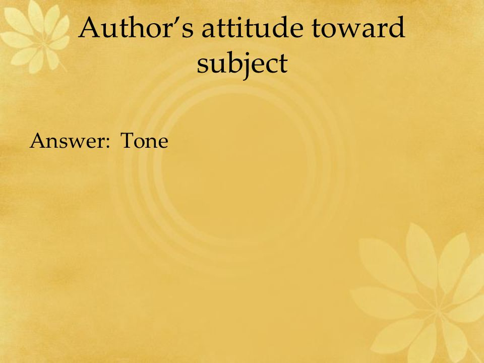 Author's attitude toward subject Answer: Tone