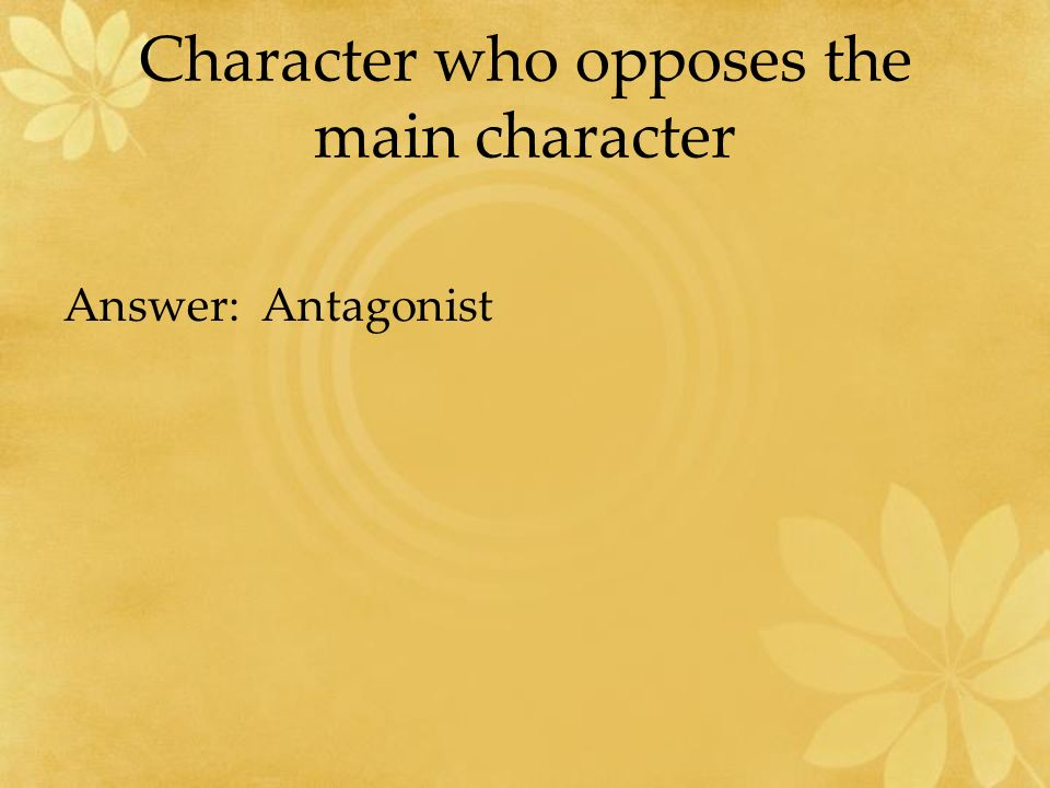 Character who opposes the main character Answer: Antagonist
