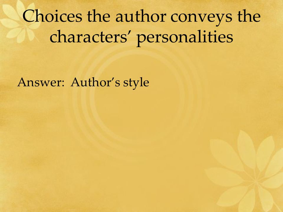 Choices the author conveys the characters' personalities Answer: Author's style
