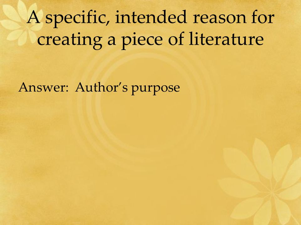 A specific, intended reason for creating a piece of literature Answer: Author's purpose