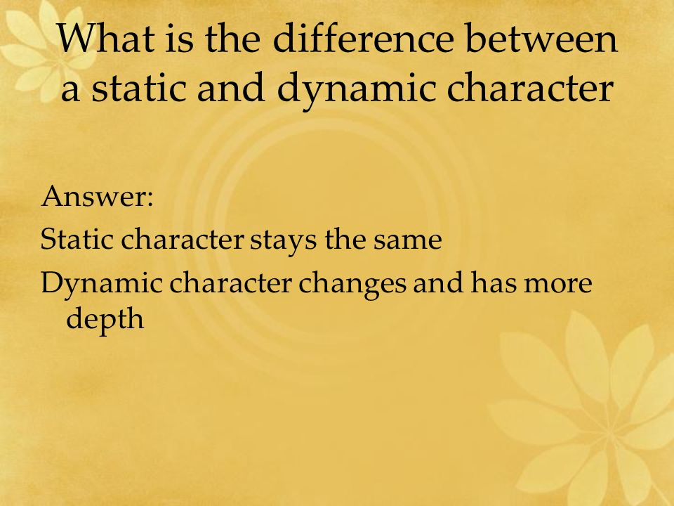 What is the difference between a static and dynamic character Answer: Static character stays the same Dynamic character changes and has more depth