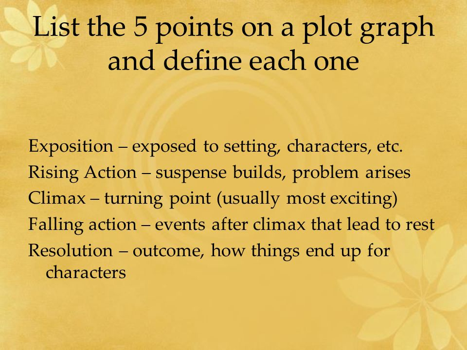 List the 5 points on a plot graph and define each one Exposition – exposed to setting, characters, etc.