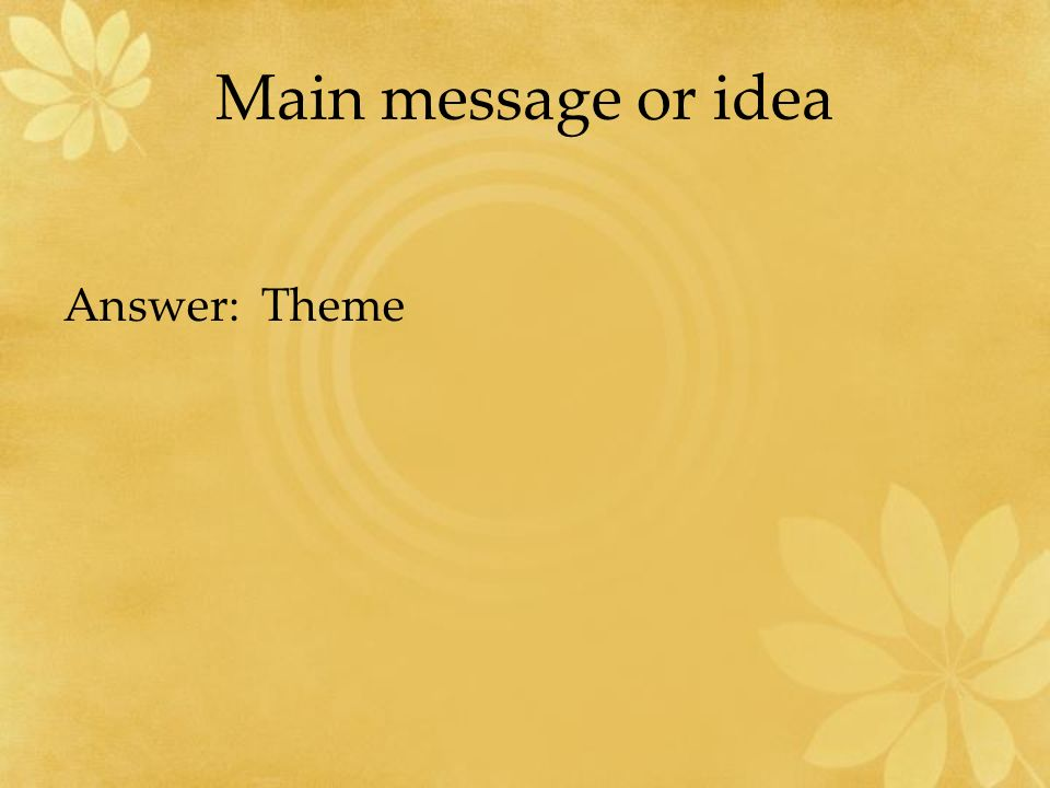 Main message or idea Answer: Theme