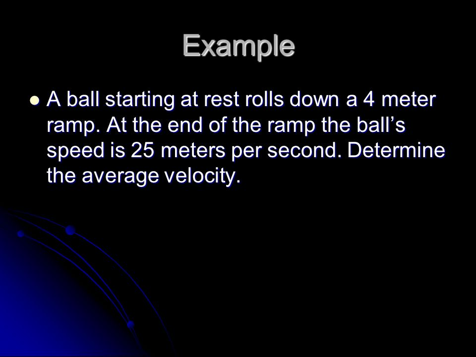 Example A ball starting at rest rolls down a 4 meter ramp.