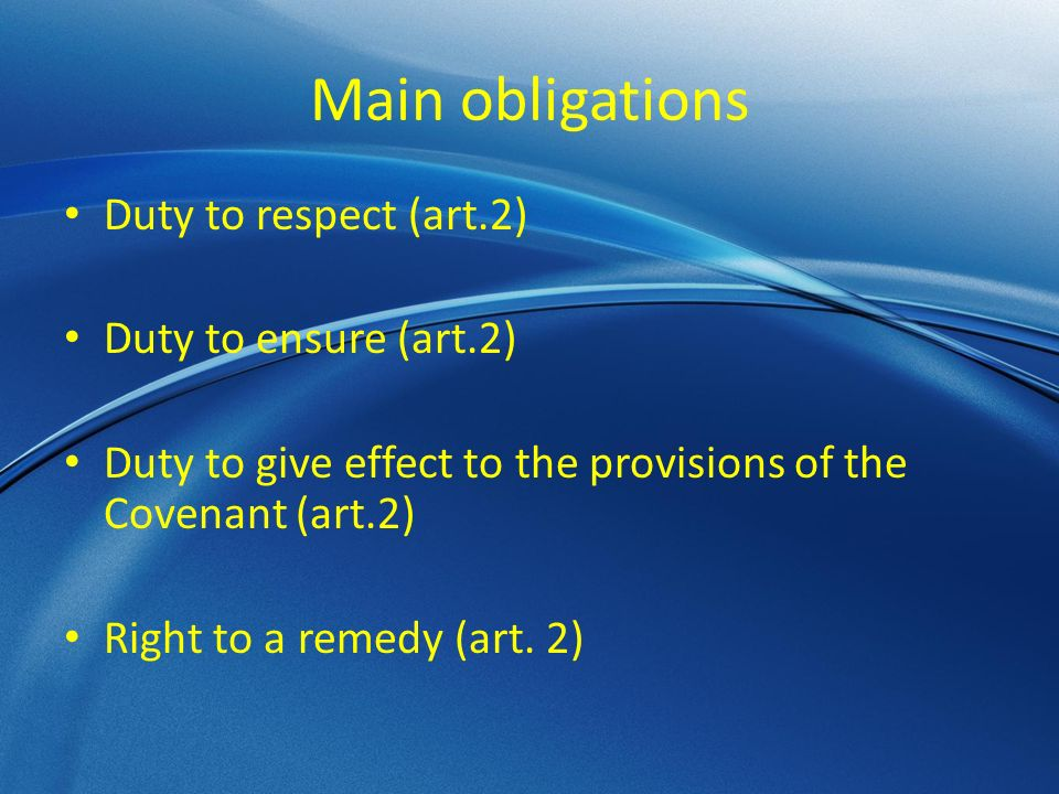 Main obligations Duty to respect (art.2) Duty to ensure (art.2) Duty to give effect to the provisions of the Covenant (art.2) Right to a remedy (art.