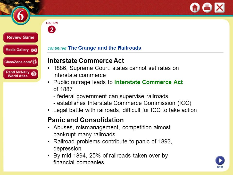 continued The Grange and the Railroads Interstate Commerce Act 1886, Supreme Court: states cannot set rates on interstate commerce Public outrage leads to Interstate Commerce Act of federal government can supervise railroads - establishes Interstate Commerce Commission (ICC) Legal battle with railroads; difficult for ICC to take action 2 SECTION NEXT Panic and Consolidation Abuses, mismanagement, competition almost bankrupt many railroads Railroad problems contribute to panic of 1893, depression By mid-1894, 25% of railroads taken over by financial companies
