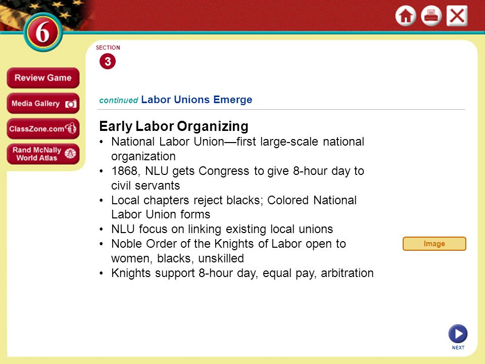 NEXT continued Labor Unions Emerge Early Labor Organizing National Labor Union—first large-scale national organization 1868, NLU gets Congress to give 8-hour day to civil servants Local chapters reject blacks; Colored National Labor Union forms NLU focus on linking existing local unions Noble Order of the Knights of Labor open to women, blacks, unskilled Knights support 8-hour day, equal pay, arbitration 3 SECTION Image
