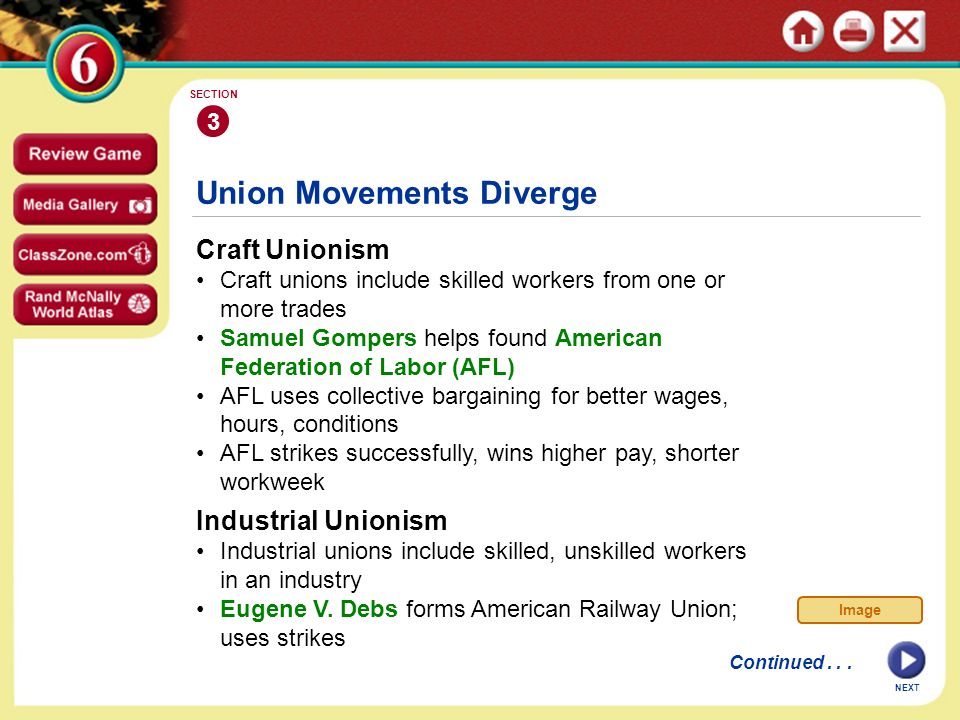 NEXT Union Movements Diverge Craft Unionism Craft unions include skilled workers from one or more trades Samuel Gompers helps found American Federation of Labor (AFL) AFL uses collective bargaining for better wages, hours, conditions AFL strikes successfully, wins higher pay, shorter workweek 3 SECTION Continued...