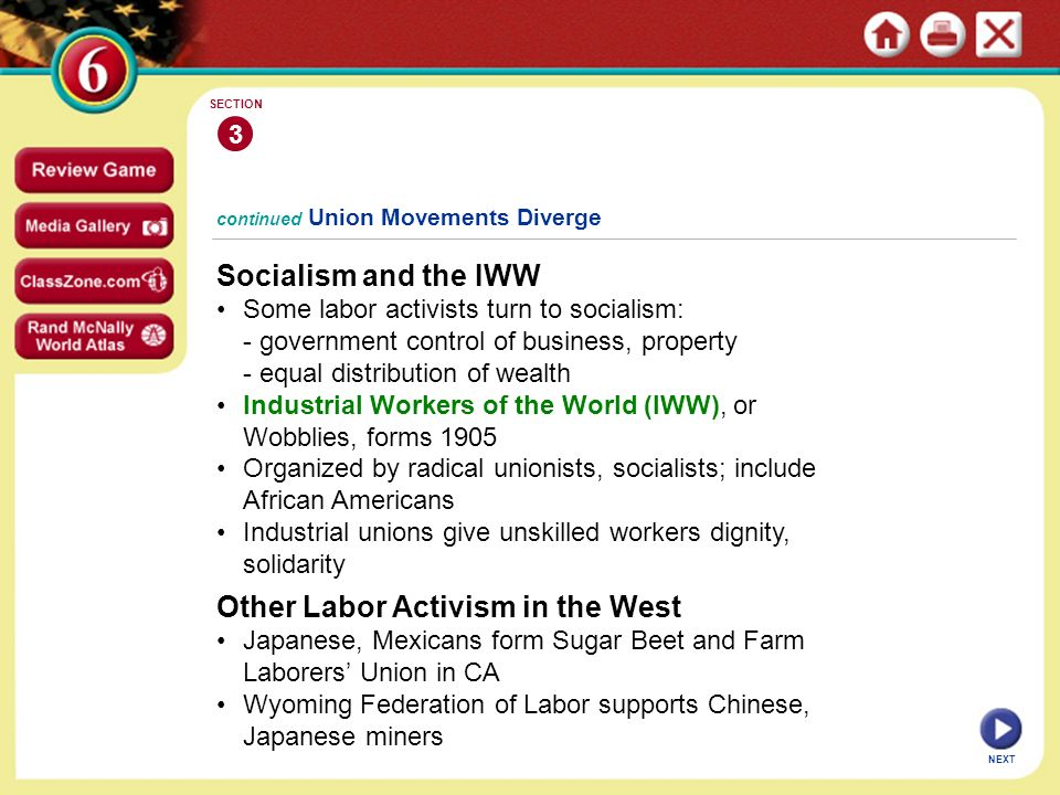NEXT continued Union Movements Diverge Socialism and the IWW Some labor activists turn to socialism: - government control of business, property - equal distribution of wealth Industrial Workers of the World (IWW), or Wobblies, forms 1905 Organized by radical unionists, socialists; include African Americans Industrial unions give unskilled workers dignity, solidarity 3 SECTION Other Labor Activism in the West Japanese, Mexicans form Sugar Beet and Farm Laborers' Union in CA Wyoming Federation of Labor supports Chinese, Japanese miners