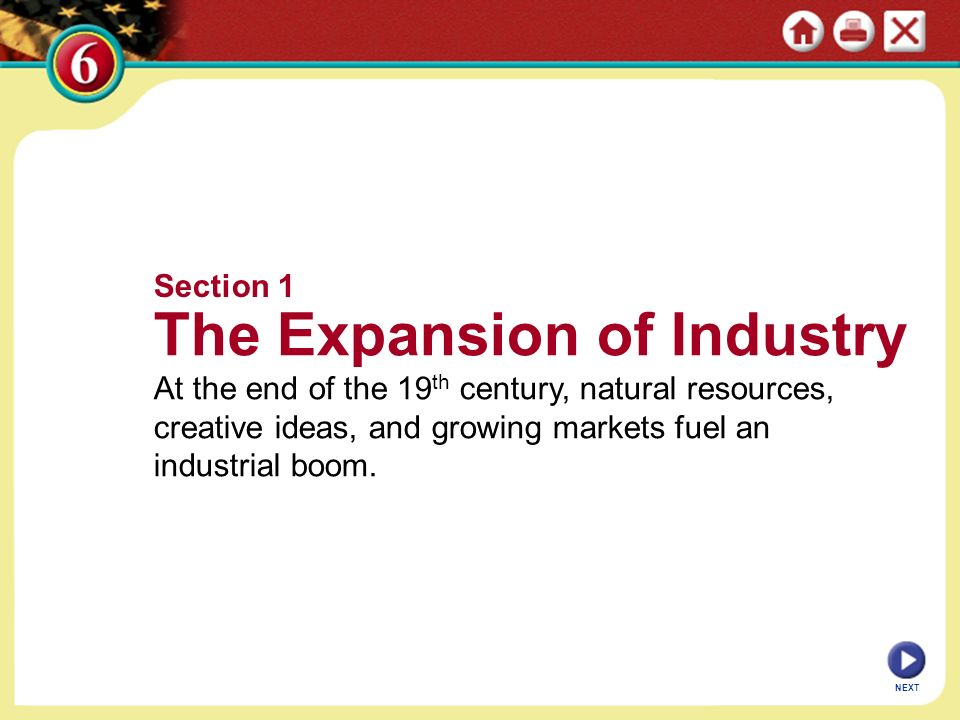 Section 1 The Expansion of Industry At the end of the 19 th century, natural resources, creative ideas, and growing markets fuel an industrial boom.
