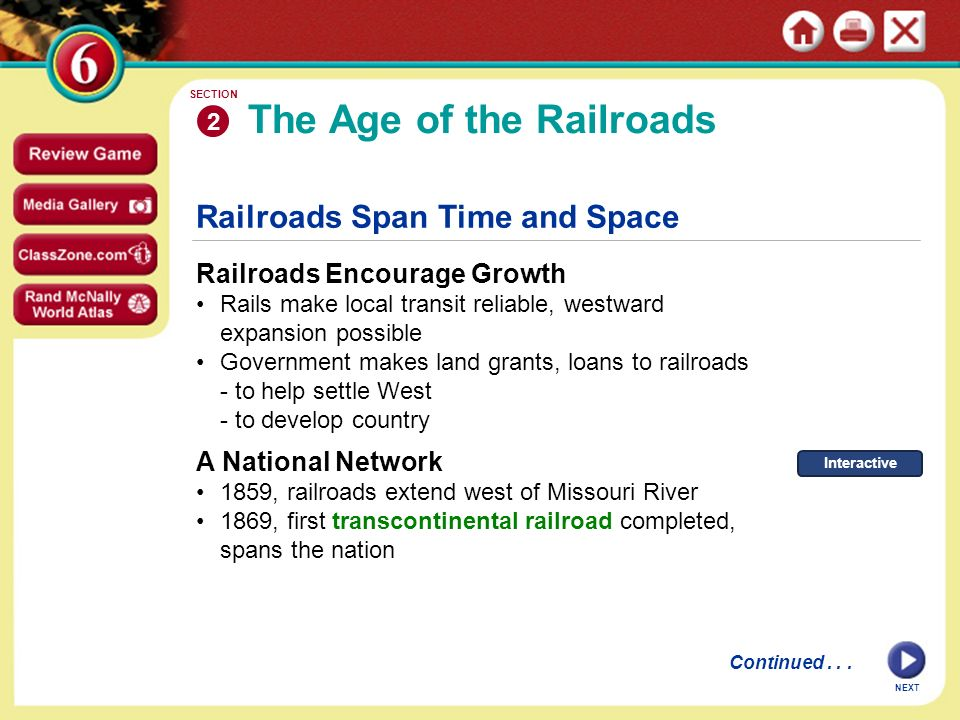 Railroads Span Time and Space Railroads Encourage Growth Rails make local transit reliable, westward expansion possible Government makes land grants, loans to railroads - to help settle West - to develop country The Age of the Railroads 2 SECTION NEXT Continued...