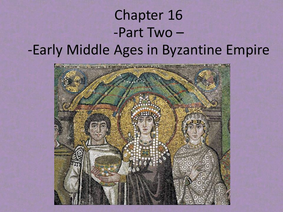 Chapter 16 -Part Two – -Early Middle Ages in Byzantine Empire