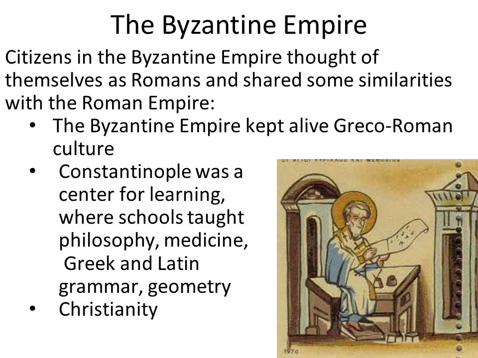 The Byzantine Empire Citizens in the Byzantine Empire thought of themselves as Romans and shared some similarities with the Roman Empire: The Byzantine Empire kept alive Greco-Roman culture Constantinople was a center for learning, where schools taught philosophy, medicine, Greek and Latin grammar, geometry Christianity