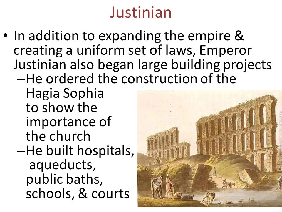 In addition to expanding the empire & creating a uniform set of laws, Emperor Justinian also began large building projects – He ordered the construction of the Hagia Sophia to show the importance of the church – He built hospitals, aqueducts, public baths, schools, & courts Justinian