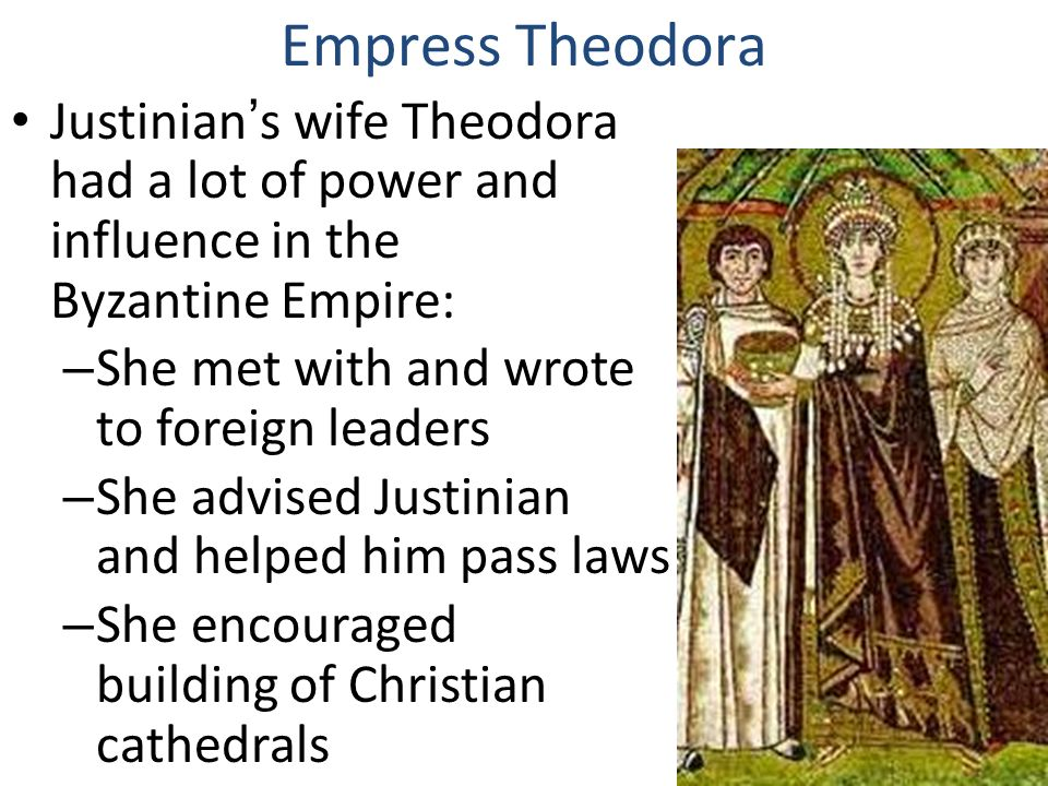 Justinian's wife Theodora had a lot of power and influence in the Byzantine Empire: – She met with and wrote to foreign leaders – She advised Justinian and helped him pass laws – She encouraged building of Christian cathedrals Empress Theodora