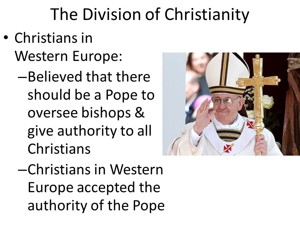 The Division of Christianity Christians in Western Europe: – Believed that there should be a Pope to oversee bishops & give authority to all Christians – Christians in Western Europe accepted the authority of the Pope