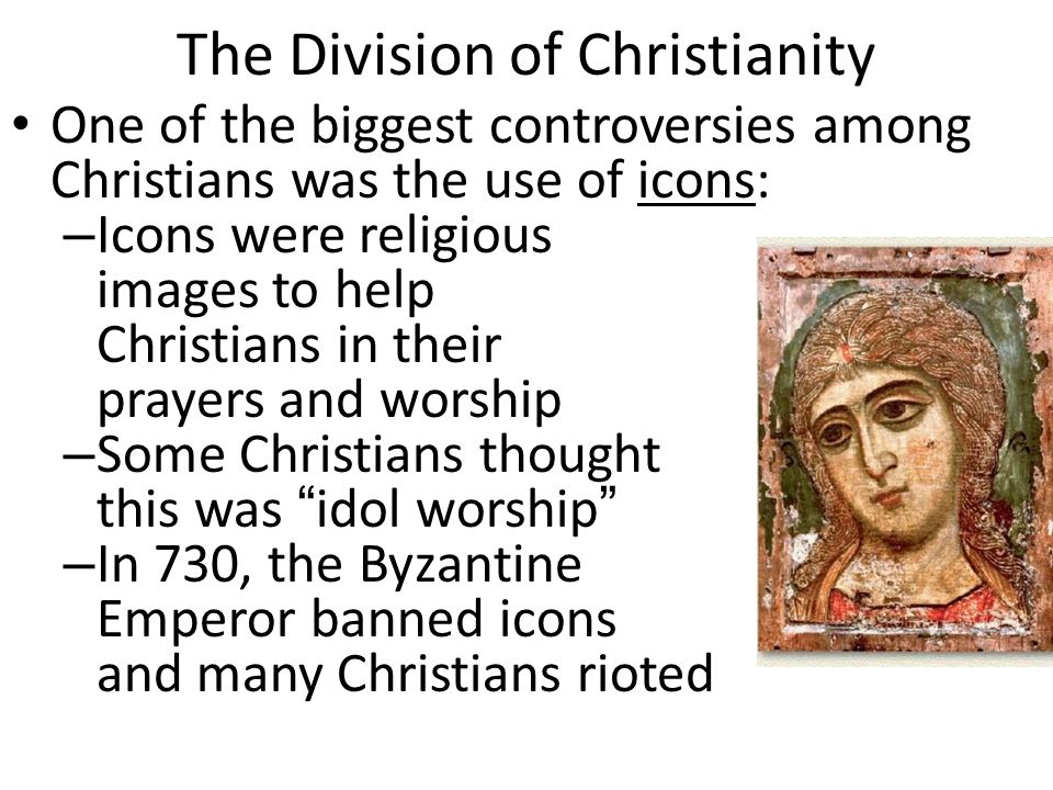 The Division of Christianity One of the biggest controversies among Christians was the use of icons: – Icons were religious images to help Christians in their prayers and worship – Some Christians thought this was idol worship – In 730, the Byzantine Emperor banned icons and many Christians rioted