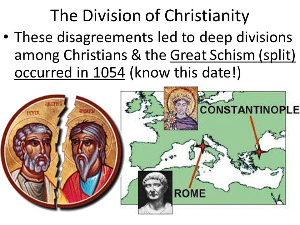 The Division of Christianity These disagreements led to deep divisions among Christians & the Great Schism (split) occurred in 1054 (know this date!)