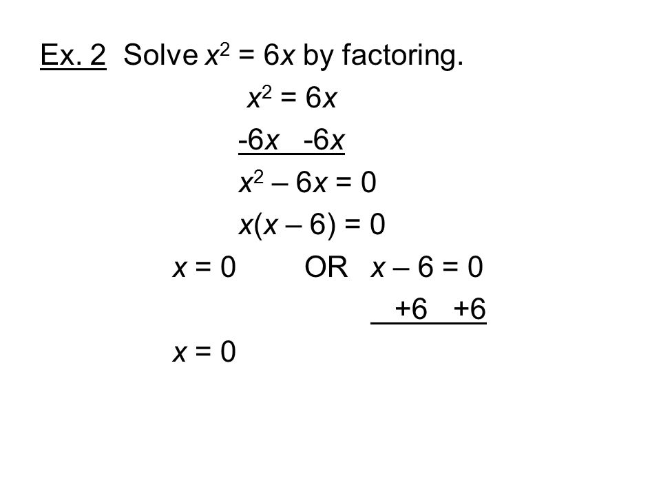 Ex. 2 Solve x 2 = 6x by factoring.