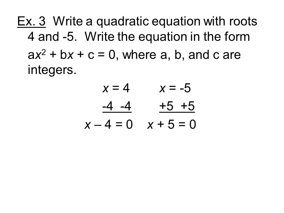 Ex. 3 Write a quadratic equation with roots 4 and -5.