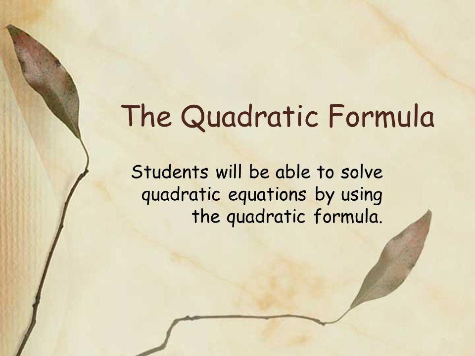The Quadratic Formula Students will be able to solve quadratic equations by using the quadratic formula.