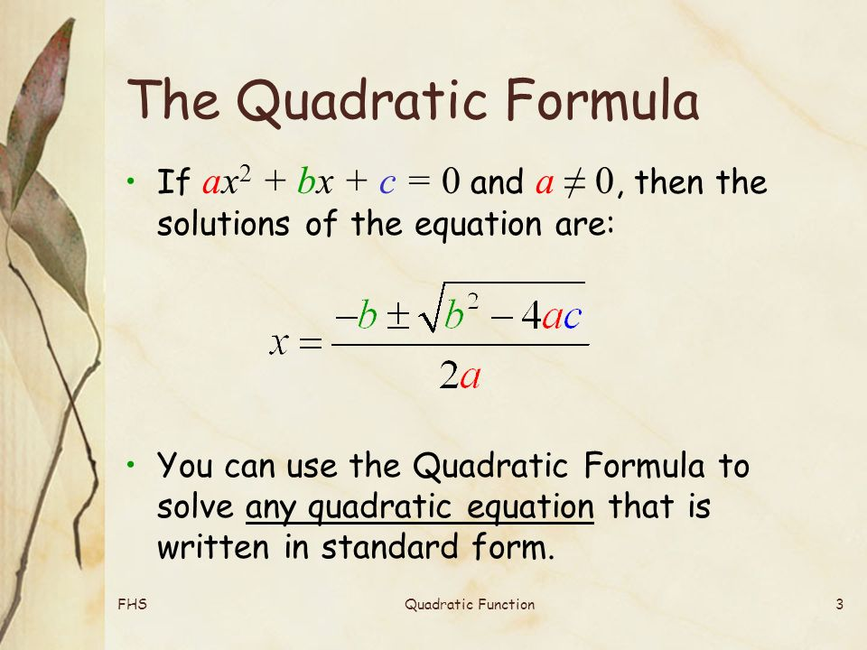FHSQuadratic Function3 The Quadratic Formula If ax 2 + bx + c = 0 and a ≠ 0, then the solutions of the equation are: You can use the Quadratic Formula to solve any quadratic equation that is written in standard form.