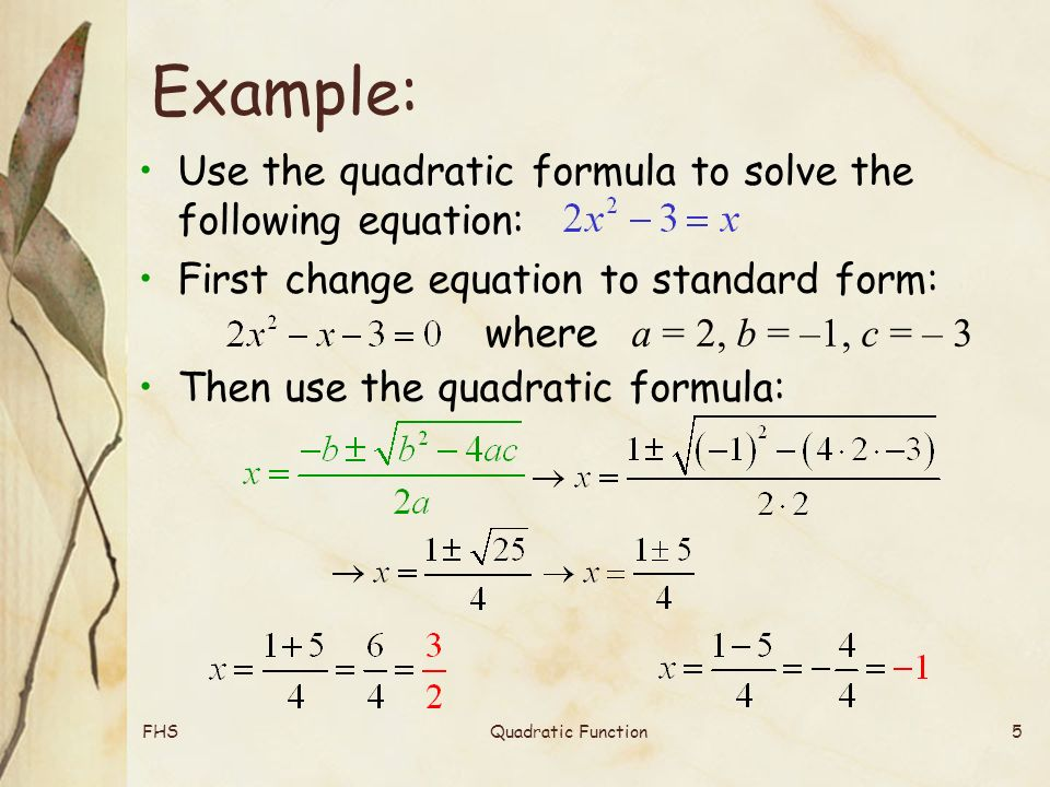 FHSQuadratic Function5 Example: Use the quadratic formula to solve the following equation: First change equation to standard form: where a = 2, b = –1, c = – 3 Then use the quadratic formula: