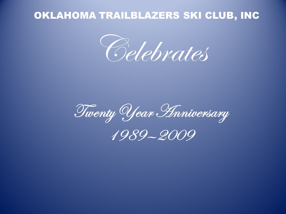 Twenty Year Anniversary 1989—2009 OKLAHOMA TRAILBLAZERS SKI CLUB, INC Celebrates