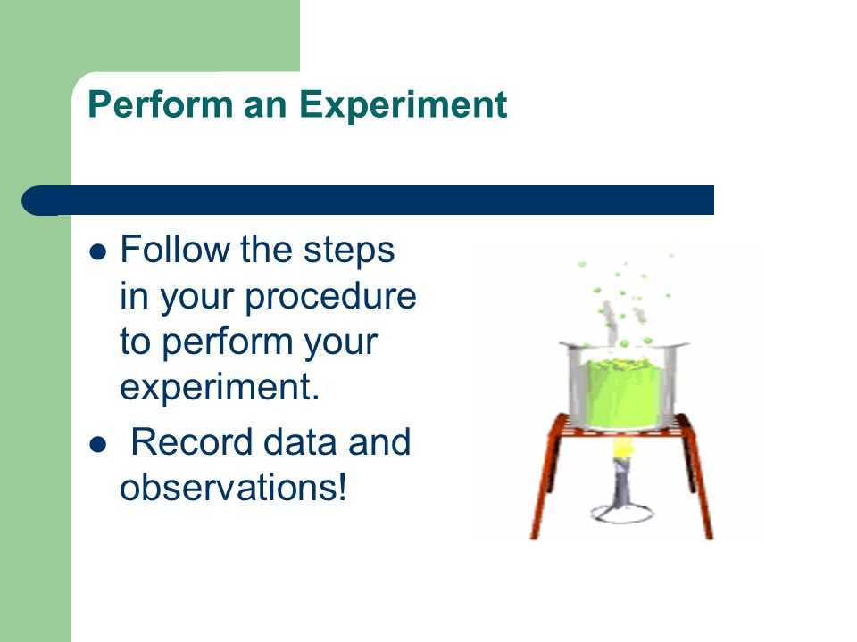 Perform an Experiment Follow the steps in your procedure to perform your experiment.