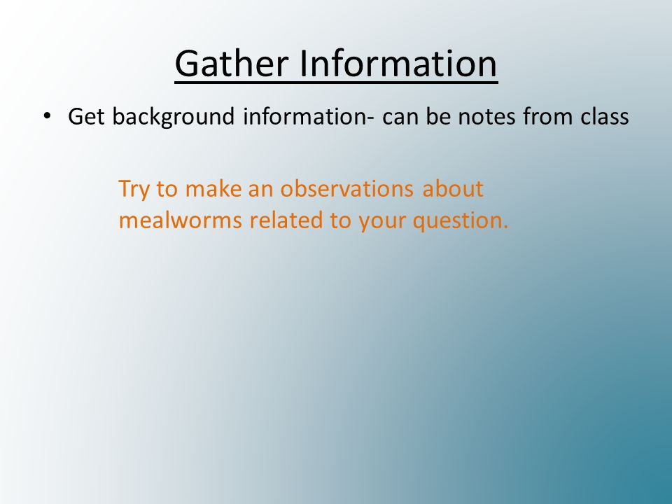 Gather Information Get background information- can be notes from class Try to make an observations about mealworms related to your question.