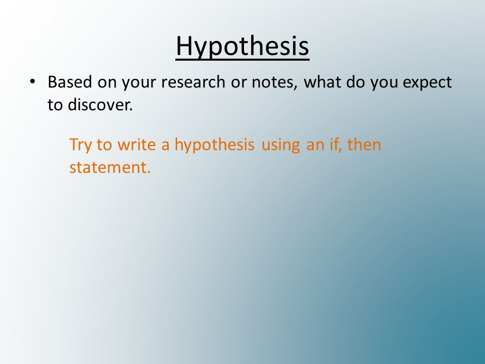 Hypothesis Based on your research or notes, what do you expect to discover.