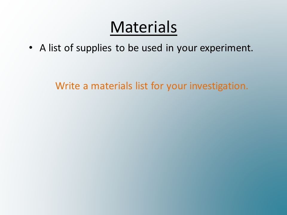Materials A list of supplies to be used in your experiment.