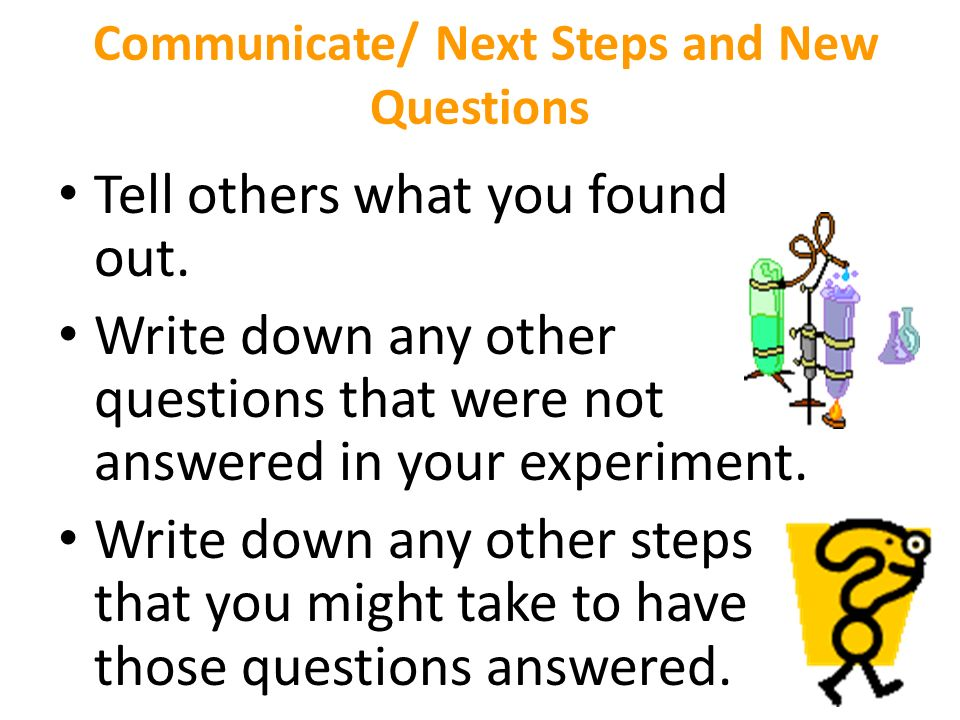 Communicate/ Next Steps and New Questions Tell others what you found out.