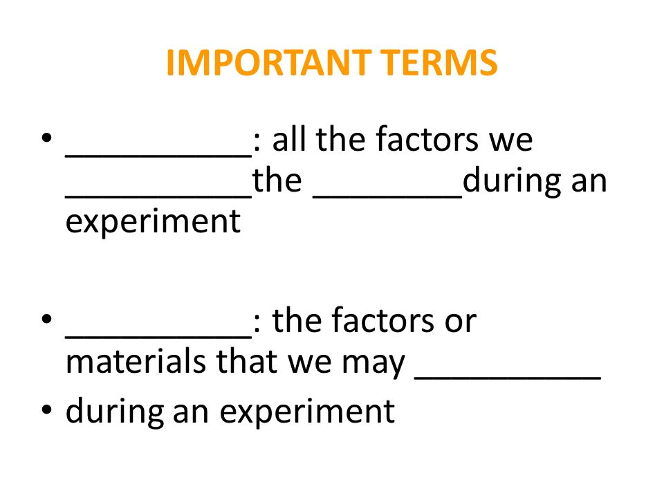 IMPORTANT TERMS __________: all the factors we __________the ________during an experiment __________: the factors or materials that we may __________ during an experiment