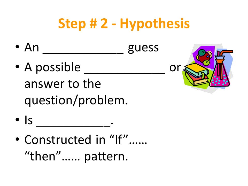 Step # 2 - Hypothesis An ____________ guess A possible ____________ or answer to the question/problem.