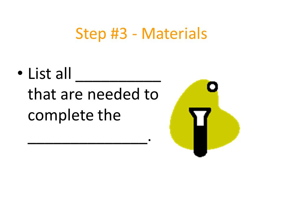 Step #3 - Materials List all __________ that are needed to complete the ______________.