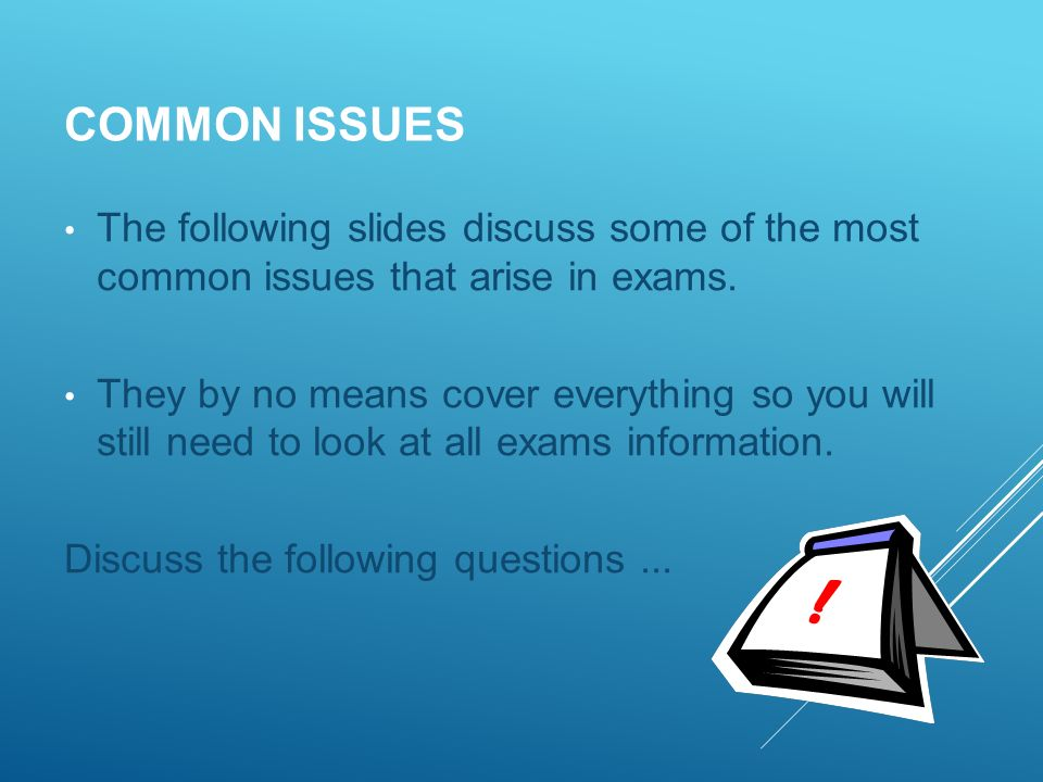 COMMON ISSUES The following slides discuss some of the most common issues that arise in exams.
