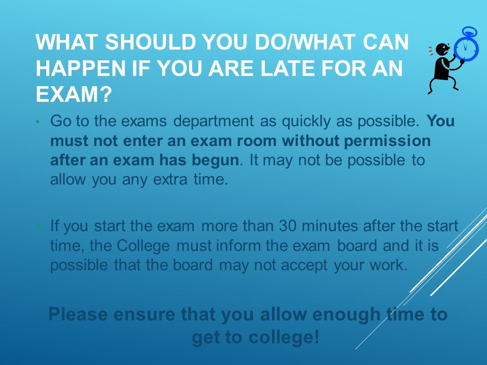 WHAT SHOULD YOU DO/WHAT CAN HAPPEN IF YOU ARE LATE FOR AN EXAM.