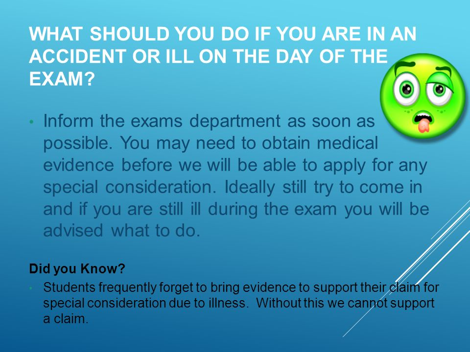 WHAT SHOULD YOU DO IF YOU ARE IN AN ACCIDENT OR ILL ON THE DAY OF THE EXAM.
